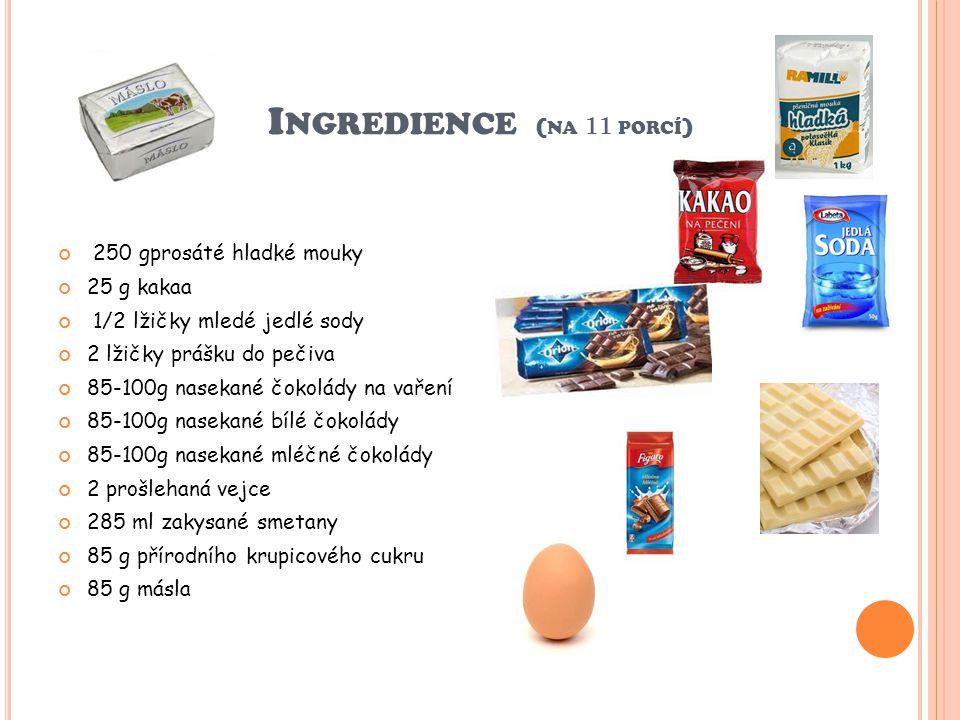 I NGREDIENCE ( NA 11 PORCÍ ) 250 gprosáté hladké mouky 25 g kakaa 1/2 lžičky mledé jedlé sody 2 lžičky prášku do pečiva 85-100g nasekané čokolády na vaření 85-100g nasekané bílé čokolády 85-100g nasekané mléčné čokolády 2 prošlehaná vejce 285 ml zakysané smetany 85 g přírodního krupicového cukru 85 g másla