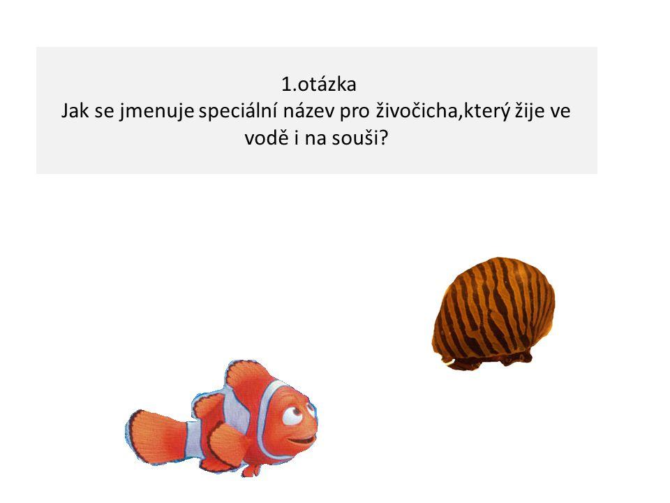1.otázka Jak se jmenuje speciální název pro živočicha,který žije ve vodě i na souši?