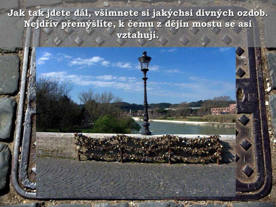 Když tak půjdete z římské strany k mostu jako by vstříc vítěznému vojsku všimnete si dvou věcí.