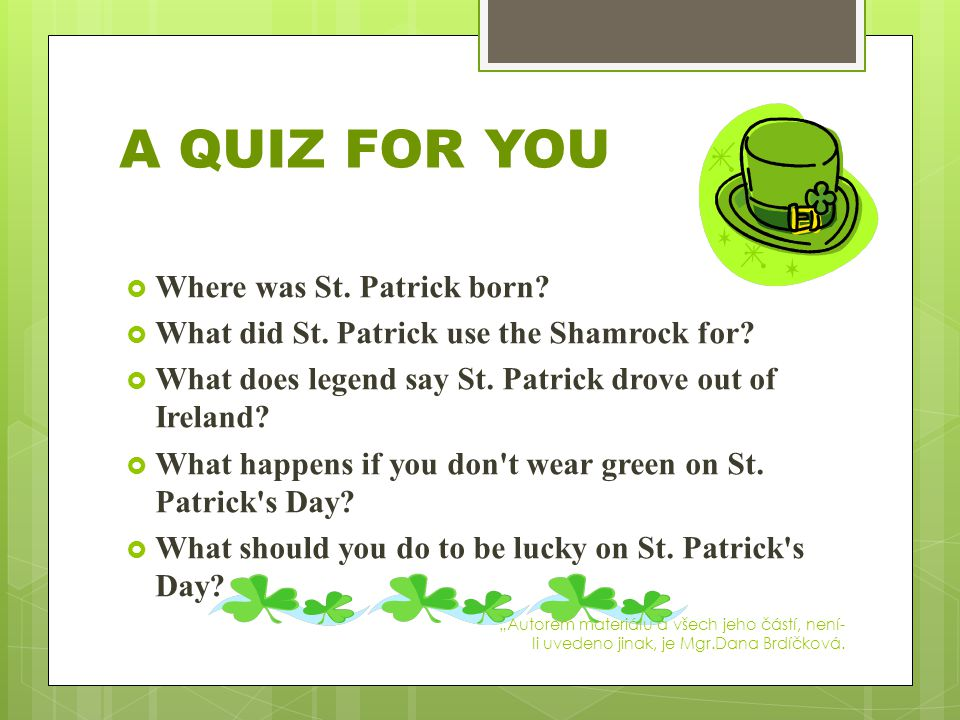  Where was St. Patrick born?  What did St. Patrick use the Shamrock for?  What does legend say St. Patrick drove out of Ireland?  What happens if