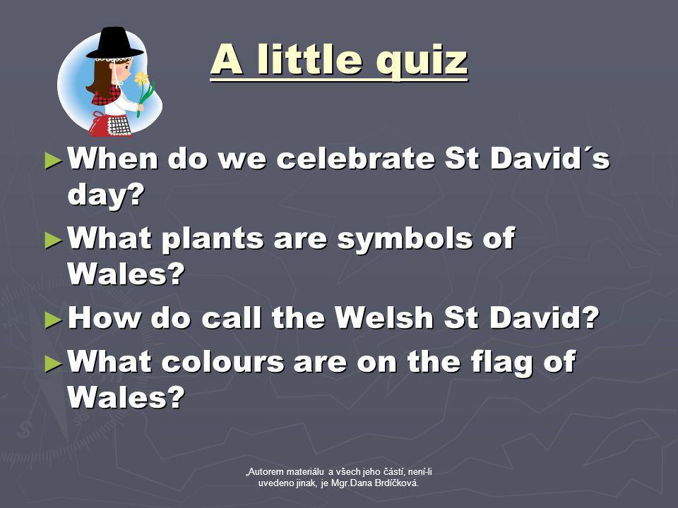 A little quiz ► When do we celebrate St David´s day? ► What plants are symbols of Wales? ► How do call the Welsh St David? ► What colours are on the f