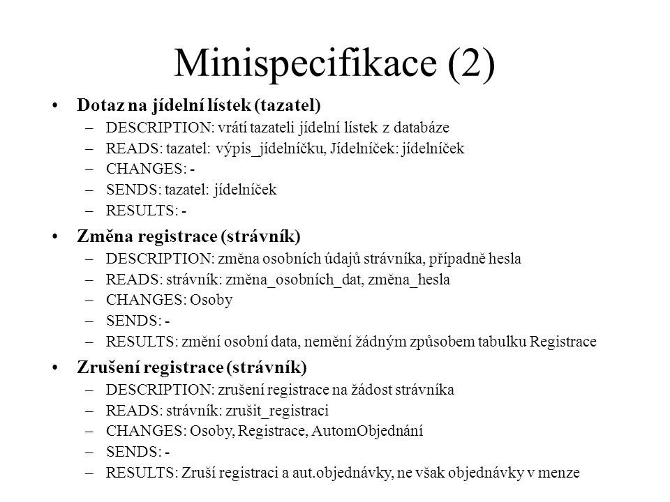 Minispecifikace (2) Dotaz na jídelní lístek (tazatel) –DESCRIPTION: vrátí tazateli jídelní lístek z databáze –READS: tazatel: výpis_jídelníčku, Jídelníček: jídelníček –CHANGES: - –SENDS: tazatel: jídelníček –RESULTS: - Změna registrace (strávník) –DESCRIPTION: změna osobních údajů strávníka, případně hesla –READS: strávník: změna_osobních_dat, změna_hesla –CHANGES: Osoby –SENDS: - –RESULTS: změní osobní data, nemění žádným způsobem tabulku Registrace Zrušení registrace (strávník) –DESCRIPTION: zrušení registrace na žádost strávníka –READS: strávník: zrušit_registraci –CHANGES: Osoby, Registrace, AutomObjednání –SENDS: - –RESULTS: Zruší registraci a aut.objednávky, ne však objednávky v menze