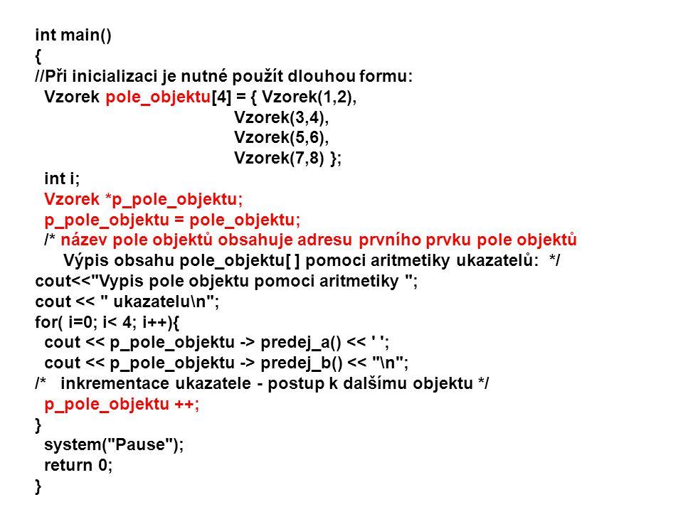 int main() { //Při inicializaci je nutné použít dlouhou formu: Vzorek pole_objektu[4] = { Vzorek(1,2), Vzorek(3,4), Vzorek(5,6), Vzorek(7,8) }; int i;