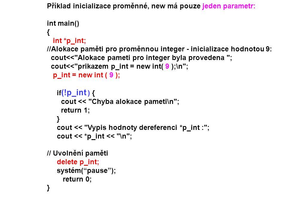 Příklad inicializace proměnné, new má pouze jeden parametr: int main() { int *p_int; //Alokace paměti pro proměnnou integer - inicializace hodnotou 9: