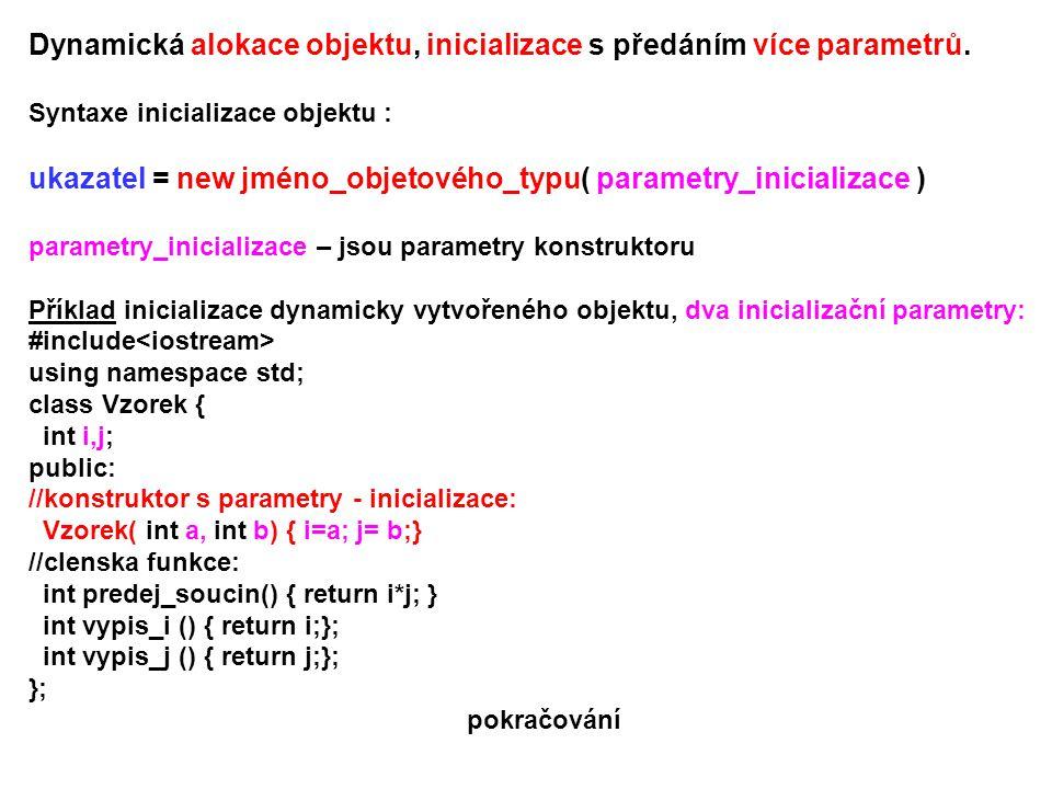 Dynamická alokace objektu, inicializace s předáním více parametrů. Syntaxe inicializace objektu : ukazatel = new jméno_objetového_typu( parametry_inic