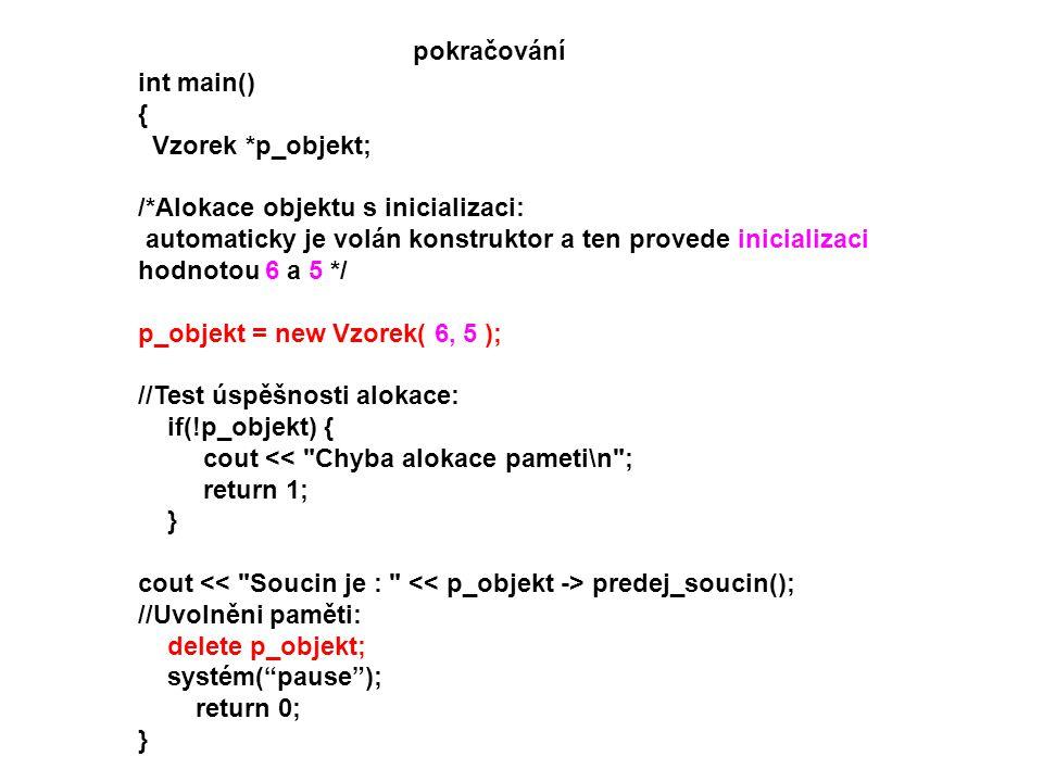 int main() { Vzorek *p_objekt; /*Alokace objektu s inicializaci: automaticky je volán konstruktor a ten provede inicializaci hodnotou 6 a 5 */ p_objek