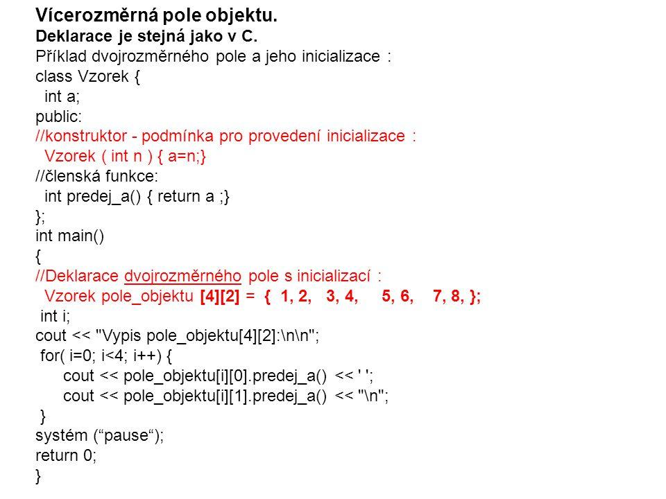 Vícerozměrná pole objektu. Deklarace je stejná jako v C. Příklad dvojrozměrného pole a jeho inicializace : class Vzorek { int a; public: //konstruktor