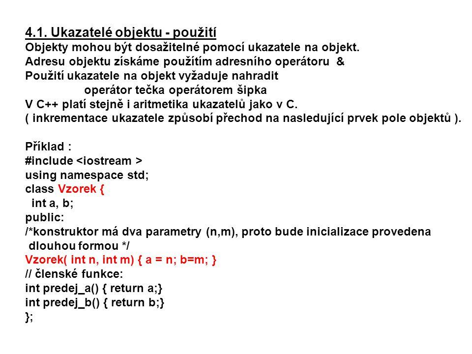 4.1. Ukazatelé objektu - použití Objekty mohou být dosažitelné pomocí ukazatele na objekt. Adresu objektu získáme použítím adresního operátoru & Použi