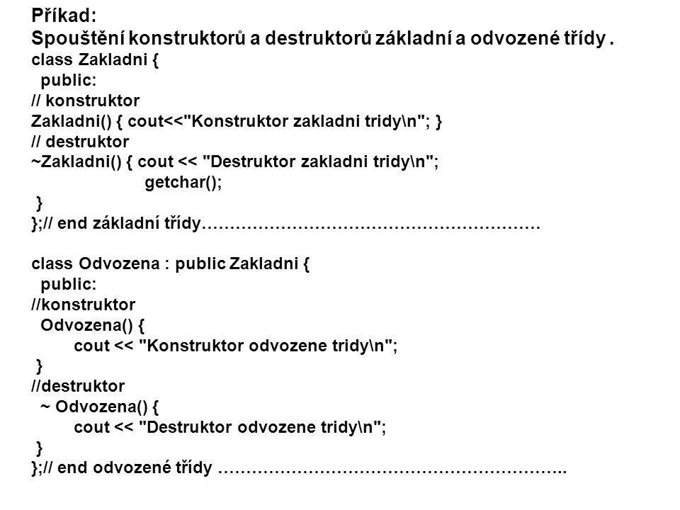int main() { Odvozena objekt; system( Pause ); return 0; } /* vypis: Konstruktor zakladni tridy Konstruktor odvozene tridy Destruktor odvozene tridy Destruktor zakladni tridy */