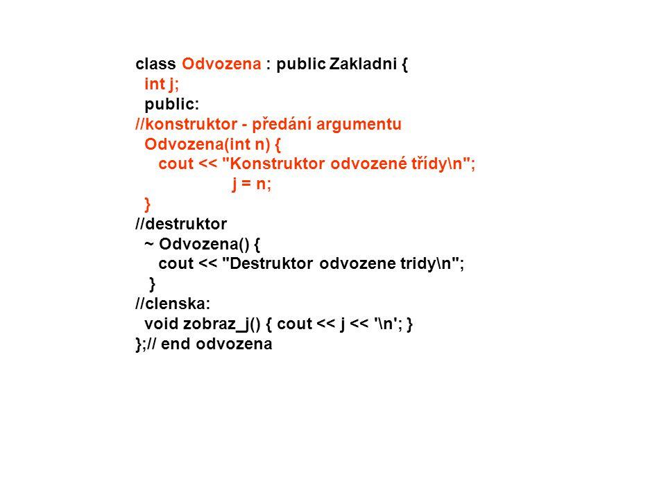 int main() { Odvozena objekt( 20); objekt.zobraz_j(); system( Pause ); return 0; } /* výpis: Konstruktor zakladni tridy Konstruktor odvozene tridy 20 Destruktor odvozene tridy Destruktor zakladni tridy */