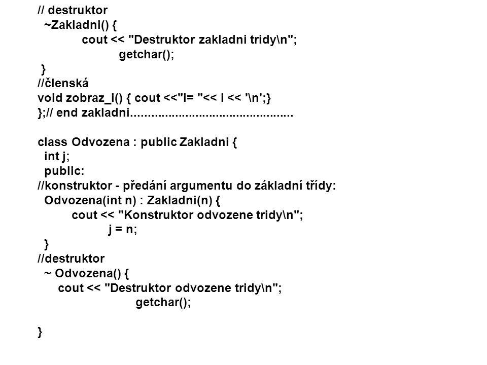 //clenska void zobraz_j() { cout << j= << j << \n ; } };// end odvozena int main() { Odvozena objekt( 20);// pro obě třídy stejná inicializace objekt.zobraz_j(); objekt.zobraz_i(); getchar(); return 0; } /* vypis: Konstruktor zakladni tridy Konstruktor odvozene tridy j = 20 i = 20 Destruktor odvozene tridy Destruktor zakladni tridy */