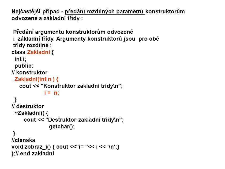 class Odvozena : public Zakladni { int j; public: //konstruktor - předání argumentu do základní třídy: Odvozena(int n, int m): Zakladni( m ) { cout << Konstruktor odvozene tridy\n ; j = n; } //destruktor ~ Odvozena() { cout << Destruktor odvozene tridy\n ; } //clenska void zobraz_j() { cout << j= << j << \n ; } };// end odvozena