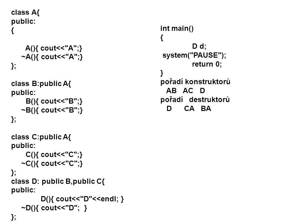 class A{ public: { A(){ cout<< A ;} ~A(){ cout<< A ;} }; class B:public A{ public: B(){ cout<< B ;} ~B(){ cout<< B ;} }; class C:public A{ public: C(){ cout<< C ;} ~C(){ cout<< C ;} }; class D: public B,public C{ public: D(){ cout<< D <<endl; } ~D(){ cout<< D ; } }; int main() { D d; system( PAUSE ); return 0; } pořadí konstruktorů AB AC D pořadí destruktorů D CA BA