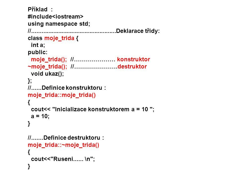 Příklad : #include using namespace std; //...................................................Deklarace třidy: class moje_trida { int a; public: moje_trida(); //………………… konstruktor ~moje_trida(); //………………….destruktor void ukaz(); }; //......Definice konstruktoru : moje_trida::moje_trida() { cout<< Inicializace konstruktorem a = 10 ; a = 10; } //.......Definice destruktoru : moje_trida::~moje_trida() { cout<< Ruseni......