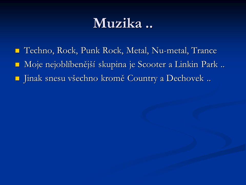 Muzika.. Techno, Rock, Punk Rock, Metal, Nu-metal, Trance Techno, Rock, Punk Rock, Metal, Nu-metal, Trance Moje nejoblíbenější skupina je Scooter a Li