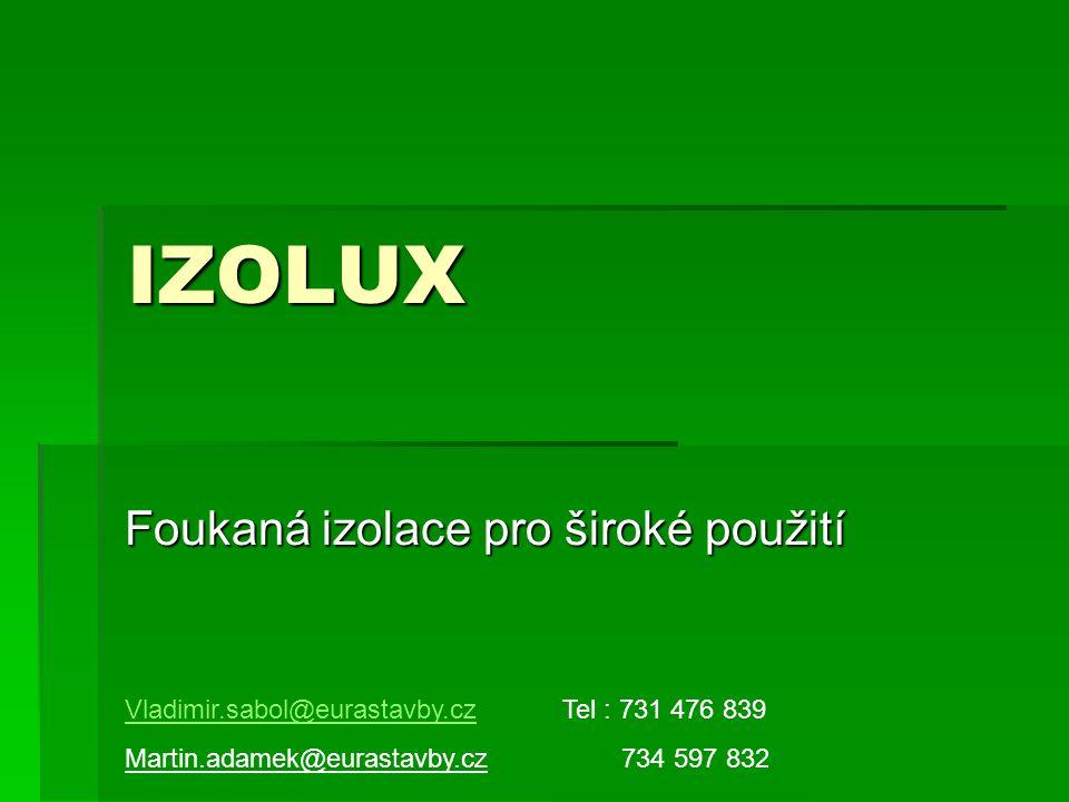IZOLUX Foukaná izolace pro široké použití Vladimir.sabol@eurastavby.cz Martin.adamek@eurastavby.cz Tel : 731 476 839 734 597 832
