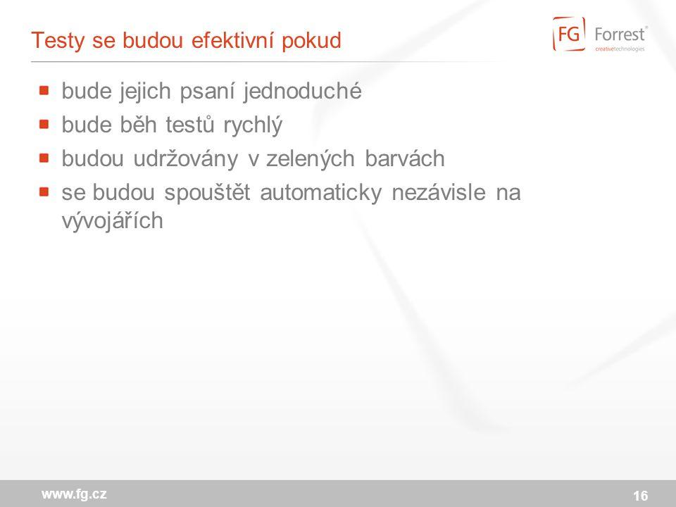 16 www.fg.cz Testy se budou efektivní pokud bude jejich psaní jednoduché bude běh testů rychlý budou udržovány v zelených barvách se budou spouštět automaticky nezávisle na vývojářích