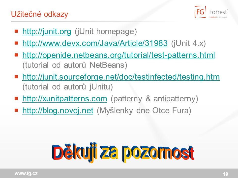 19 www.fg.cz Užitečné odkazy http://junit.orghttp://junit.org (jUnit homepage) http://www.devx.com/Java/Article/31983http://www.devx.com/Java/Article/31983 (jUnit 4.x) http://openide.netbeans.org/tutorial/test-patterns.html http://openide.netbeans.org/tutorial/test-patterns.html (tutorial od autorů NetBeans) http://junit.sourceforge.net/doc/testinfected/testing.htm http://junit.sourceforge.net/doc/testinfected/testing.htm (tutorial od autorů jUnitu) http://xunitpatterns.comhttp://xunitpatterns.com (patterny & antipatterny) http://blog.novoj.nethttp://blog.novoj.net (Myšlenky dne Otce Fura)