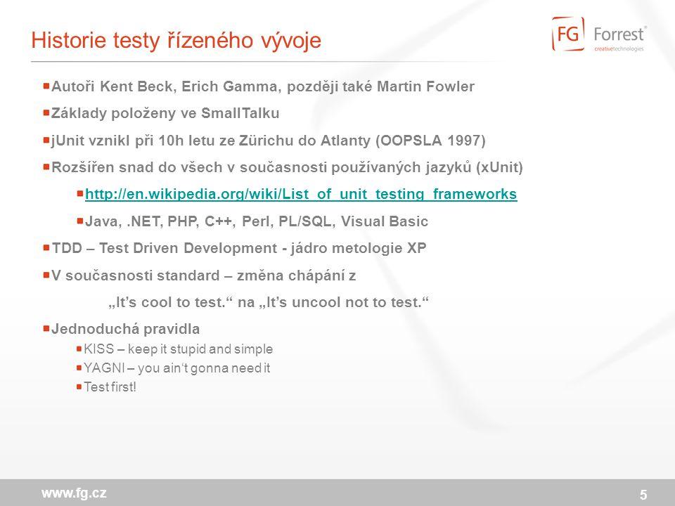 """5 www.fg.cz Historie testy řízeného vývoje Autoři Kent Beck, Erich Gamma, později také Martin Fowler Základy položeny ve SmallTalku jUnit vznikl při 10h letu ze Zürichu do Atlanty (OOPSLA 1997) Rozšířen snad do všech v současnosti používaných jazyků (xUnit) http://en.wikipedia.org/wiki/List_of_unit_testing_frameworks Java,.NET, PHP, C++, Perl, PL/SQL, Visual Basic TDD – Test Driven Development - jádro metologie XP V současnosti standard – změna chápání z """"It's cool to test. na """"It's uncool not to test. Jednoduchá pravidla KISS – keep it stupid and simple YAGNI – you ain't gonna need it Test first!"""
