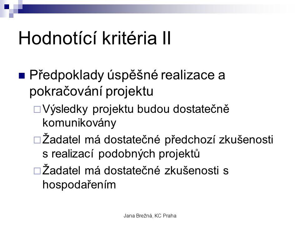 Jana Brežná, KC Praha Hodnotící kritéria II Předpoklady úspěšné realizace a pokračování projektu  Výsledky projektu budou dostatečně komunikovány  Žadatel má dostatečné předchozí zkušenosti s realizací podobných projektů  Žadatel má dostatečné zkušenosti s hospodařením