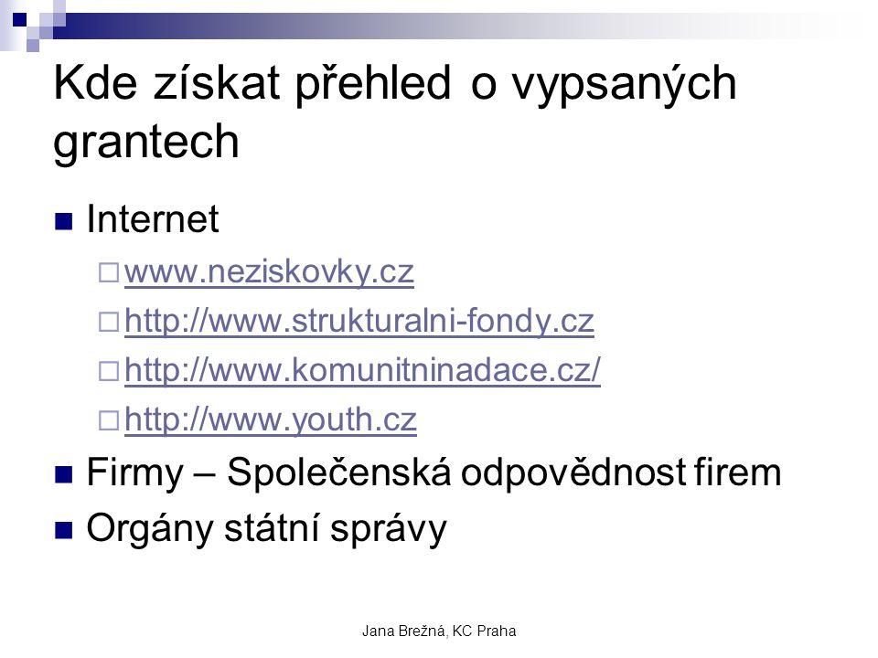 Jana Brežná, KC Praha Kde získat přehled o vypsaných grantech Internet  www.neziskovky.cz www.neziskovky.cz  http://www.strukturalni-fondy.cz http://www.strukturalni-fondy.cz  http://www.komunitninadace.cz/ http://www.komunitninadace.cz/  http://www.youth.cz http://www.youth.cz Firmy – Společenská odpovědnost firem Orgány státní správy
