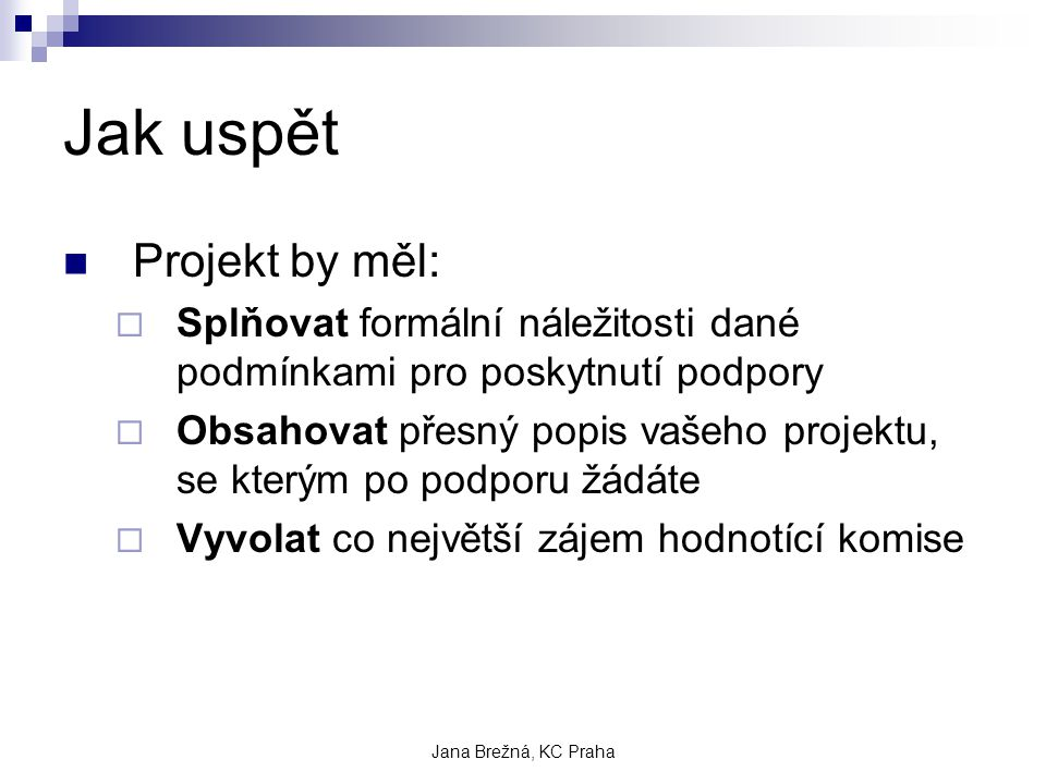 Jana Brežná, KC Praha Jak uspět Projekt by měl:  Splňovat formální náležitosti dané podmínkami pro poskytnutí podpory  Obsahovat přesný popis vašeho projektu, se kterým po podporu žádáte  Vyvolat co největší zájem hodnotící komise