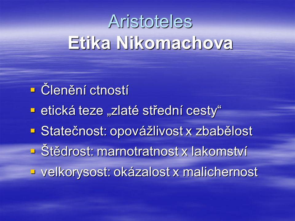 """Aristoteles Etika Nikomachova  Členění ctností  etická teze """"zlaté střední cesty""""  Statečnost: opovážlivost x zbabělost  Štědrost: marnotratnost x"""