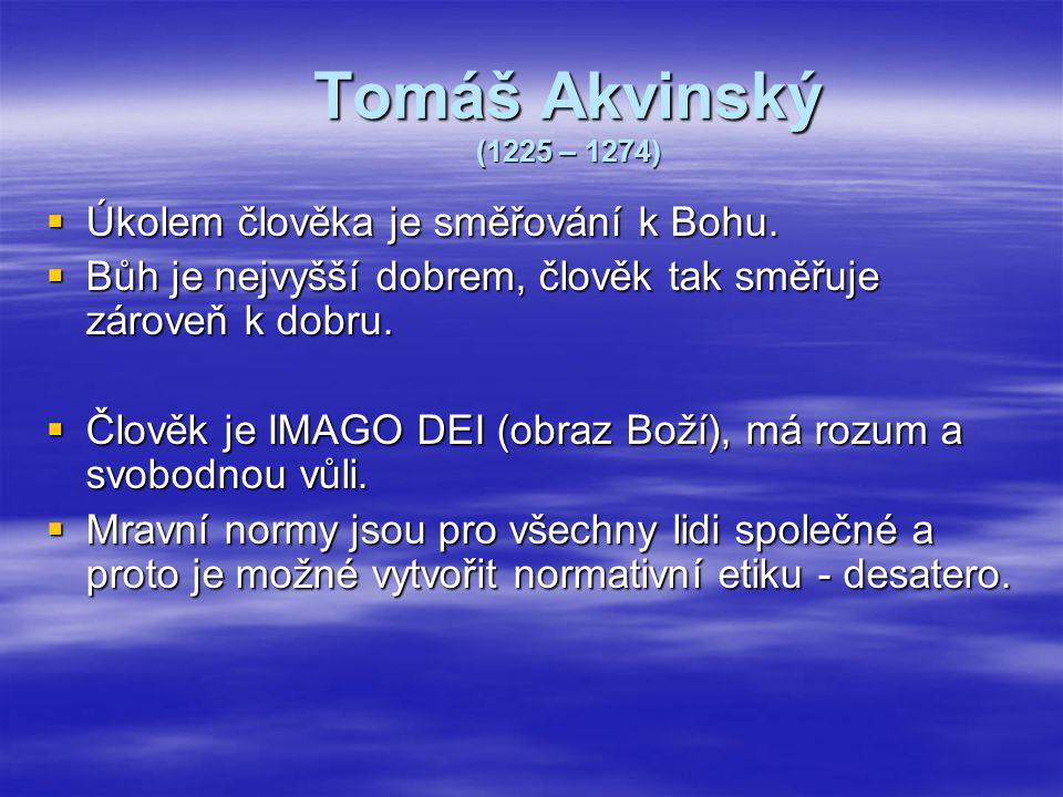 Tomáš Akvinský (1225 – 1274)  Úkolem člověka je směřování k Bohu.  Bůh je nejvyšší dobrem, člověk tak směřuje zároveň k dobru.  Člověk je IMAGO DEI