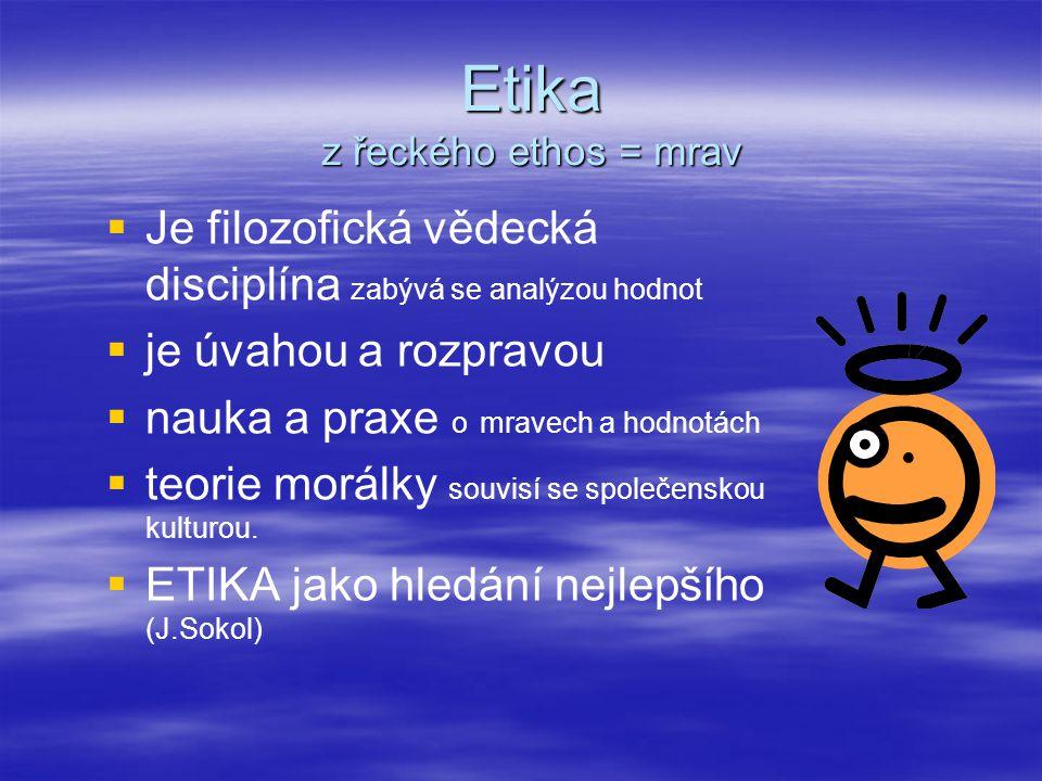 Etika z řeckého ethos = mrav   Je filozofická vědecká disciplína zabývá se analýzou hodnot   je úvahou a rozpravou   nauka a praxe o mravech a h