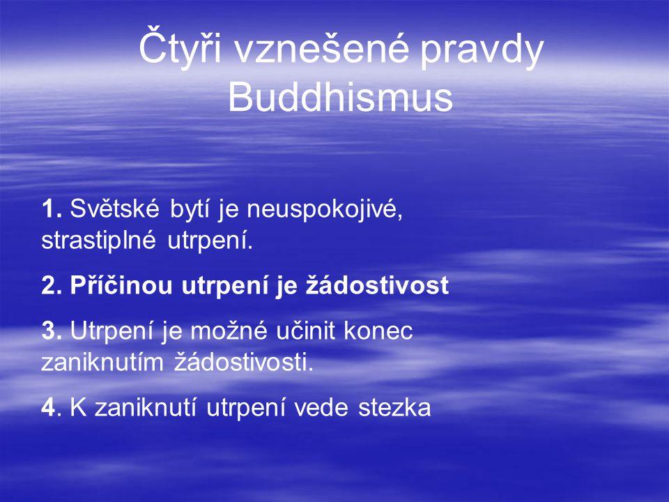 Čtyři vznešené pravdy Buddhismus 1. Světské bytí je neuspokojivé, strastiplné utrpení. 2. Příčinou utrpení je žádostivost 3. Utrpení je možné učinit k