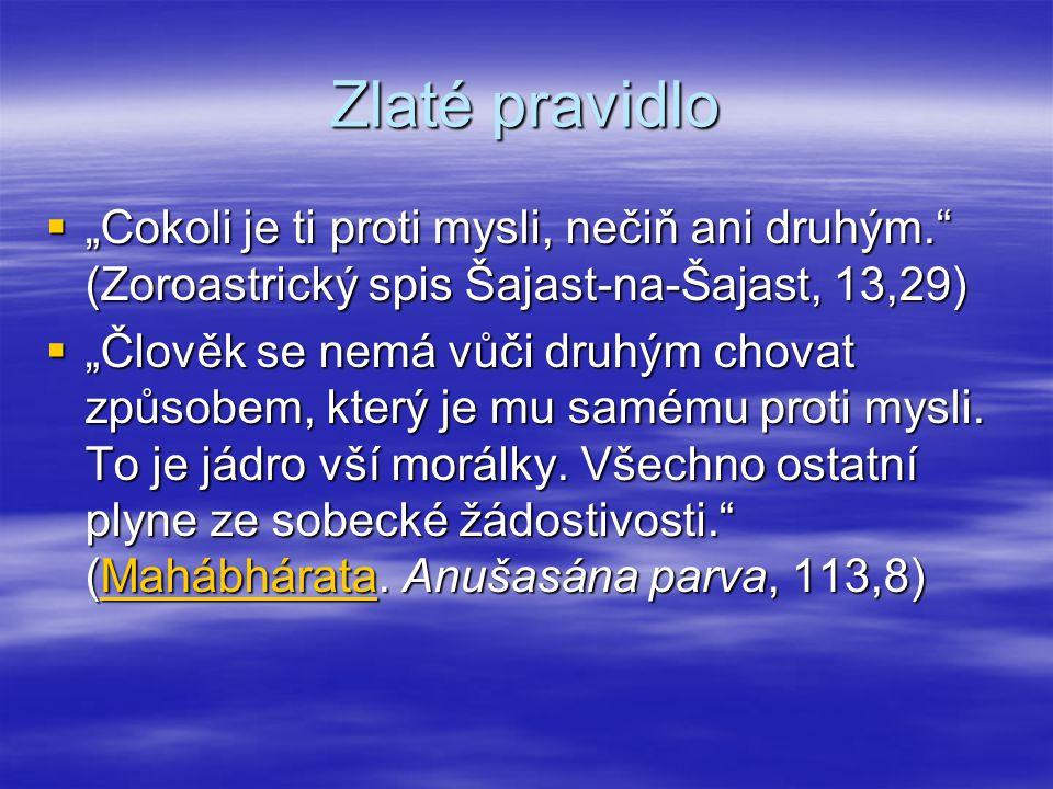 """Zlaté pravidlo  """"Cokoli je ti proti mysli, nečiň ani druhým."""" (Zoroastrický spis Šajast-na-Šajast, 13,29)  """"Člověk se nemá vůči druhým chovat způsob"""
