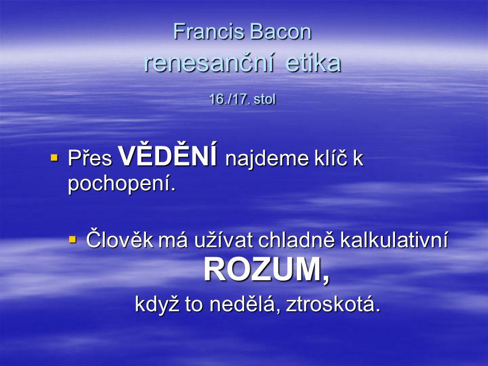 Francis Bacon renesanční etika 16./17. stol Francis Bacon renesanční etika 16./17. stol  Přes VĚDĚNÍ najdeme klíč k pochopení.  Člověk má užívat chl