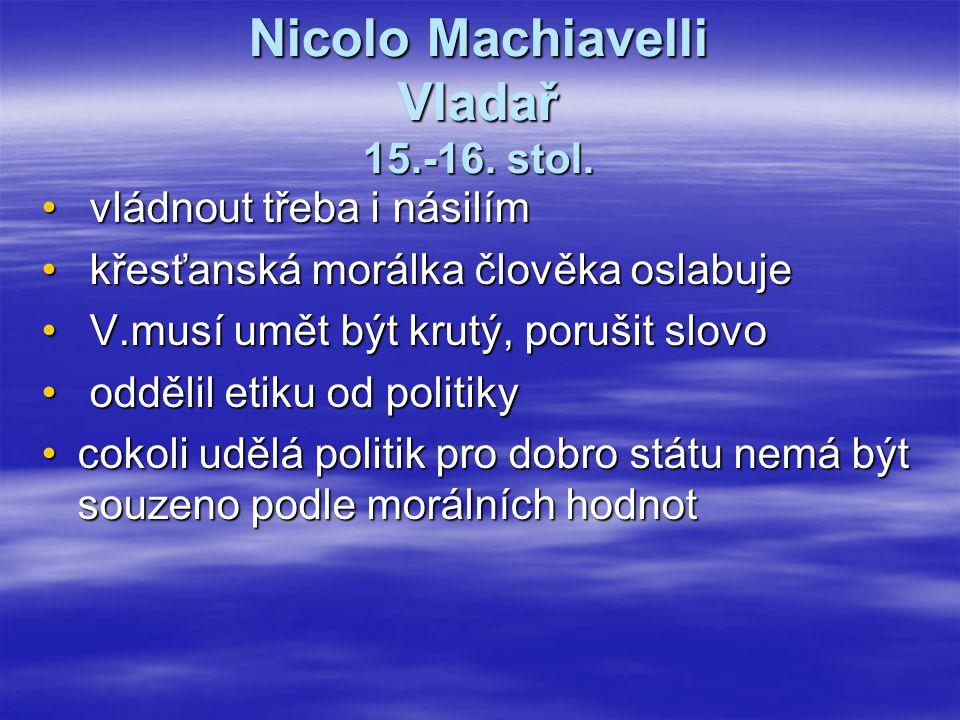 Nicolo Machiavelli Vladař 15.-16. stol. vládnout třeba i násilím vládnout třeba i násilím křesťanská morálka člověka oslabuje křesťanská morálka člově