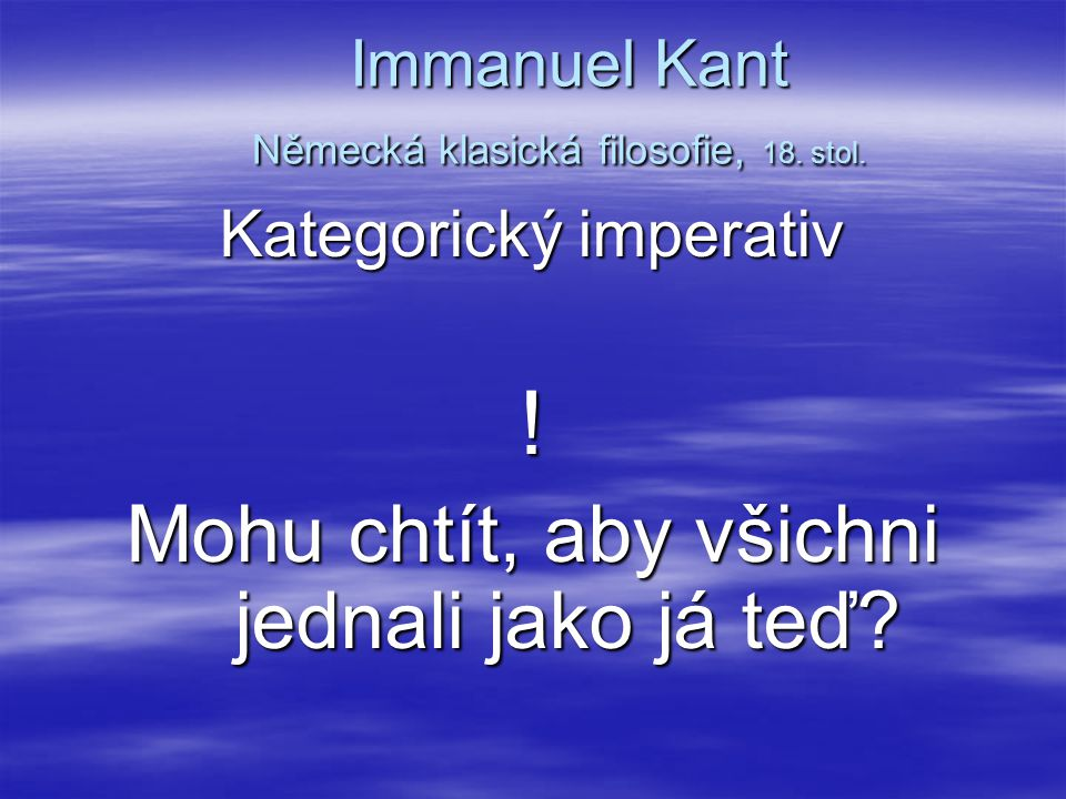 Immanuel Kant Německá klasická filosofie, 18. stol. Immanuel Kant Německá klasická filosofie, 18. stol. Kategorický imperativ ! Mohu chtít, aby všichn