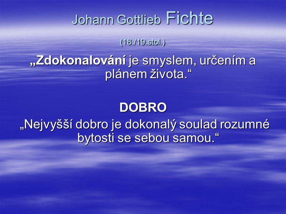 """Johann Gottlieb Fichte (18./19.stol.) """"Zdokonalování je smyslem, určením a plánem života."""" DOBRO """"Nejvyšší dobro je dokonalý soulad rozumné bytosti se"""