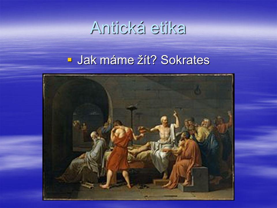 Antická etika  Jak máme žít? Sokrates