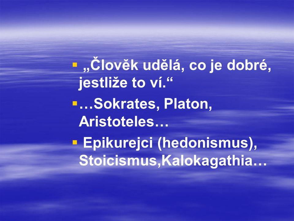"""  """"Člověk udělá, co je dobré, jestliže to ví.""""   …Sokrates, Platon, Aristoteles…   Epikurejci (hedonismus), Stoicismus,Kalokagathia…"""