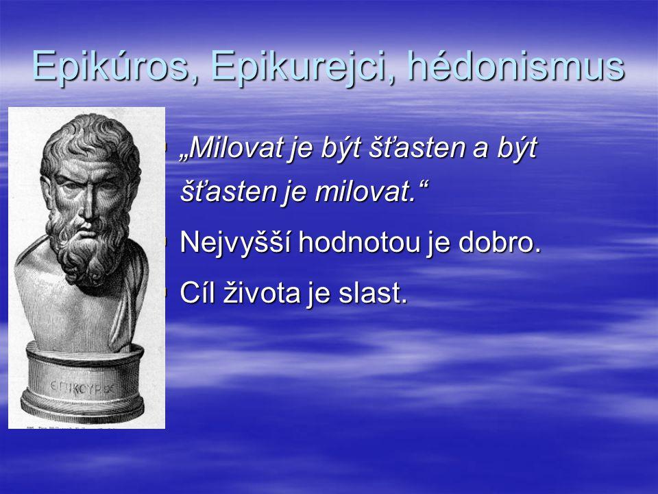 """Epikúros, Epikurejci, hédonismus  """"Milovat je být šťasten a být šťasten je milovat.""""  Nejvyšší hodnotou je dobro.  Cíl života je slast."""