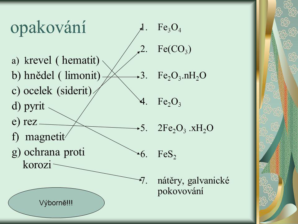 opakování a) k revel ( hematit) b) hnědel ( limonit) c) ocelek (siderit) d) pyrit e) rez f) magnetit g) ochrana proti korozi 1.Fe 3 O 4 2. Fe(CO 3 ) 3