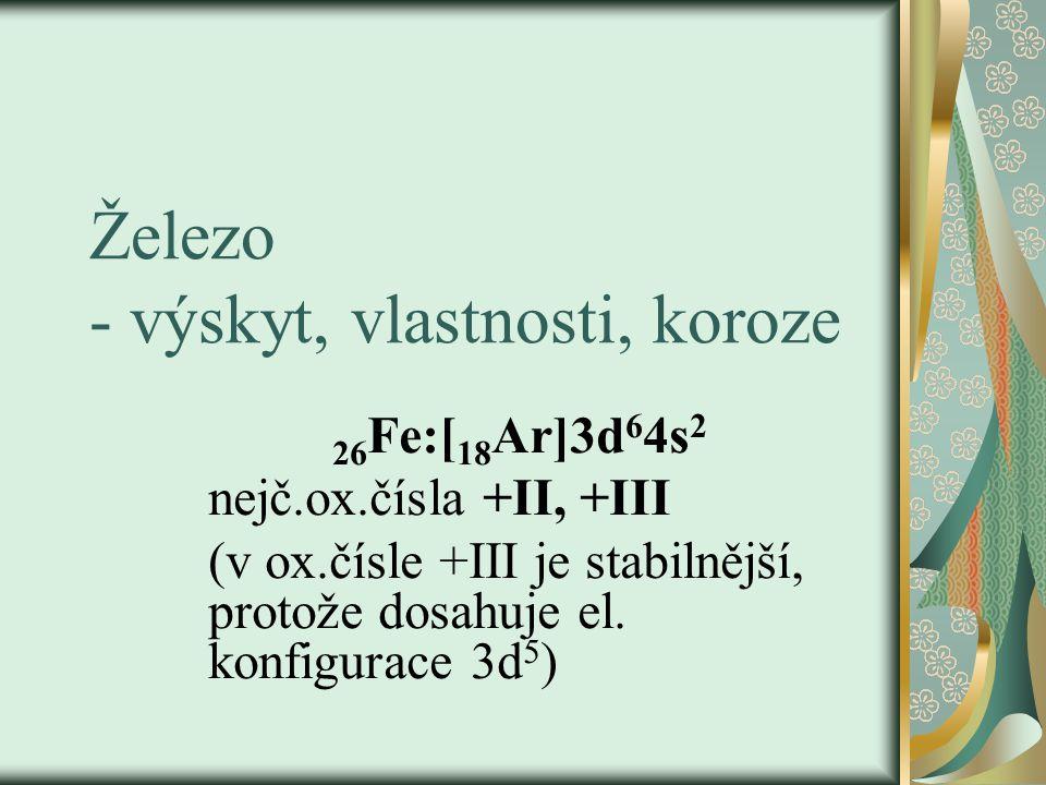 Železo - výskyt, vlastnosti, koroze 26 Fe:[ 18 Ar]3d 6 4s 2 nejč.ox.čísla +II, +III (v ox.čísle +III je stabilnější, protože dosahuje el. konfigurace