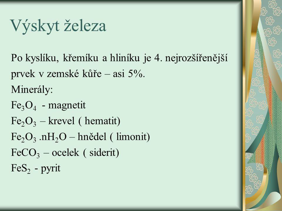 Výskyt železa Po kyslíku, křemíku a hliníku je 4. nejrozšířenější prvek v zemské kůře – asi 5%. Minerály: Fe 3 O 4 - magnetit Fe 2 O 3 – krevel ( hema