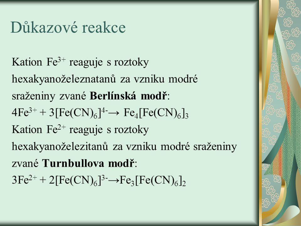 Důkazové reakce Kation Fe 3+ reaguje s roztoky hexakyanoželeznatanů za vzniku modré sraženiny zvané Berlínská modř: 4Fe 3+ + 3[Fe(CN) 6 ] 4- → Fe 4 [Fe(CN) 6 ] 3 Kation Fe 2+ reaguje s roztoky hexakyanoželezitanů za vzniku modré sraženiny zvané Turnbullova modř: 3Fe 2+ + 2[Fe(CN) 6 ] 3- →Fe 3 [Fe(CN) 6 ] 2