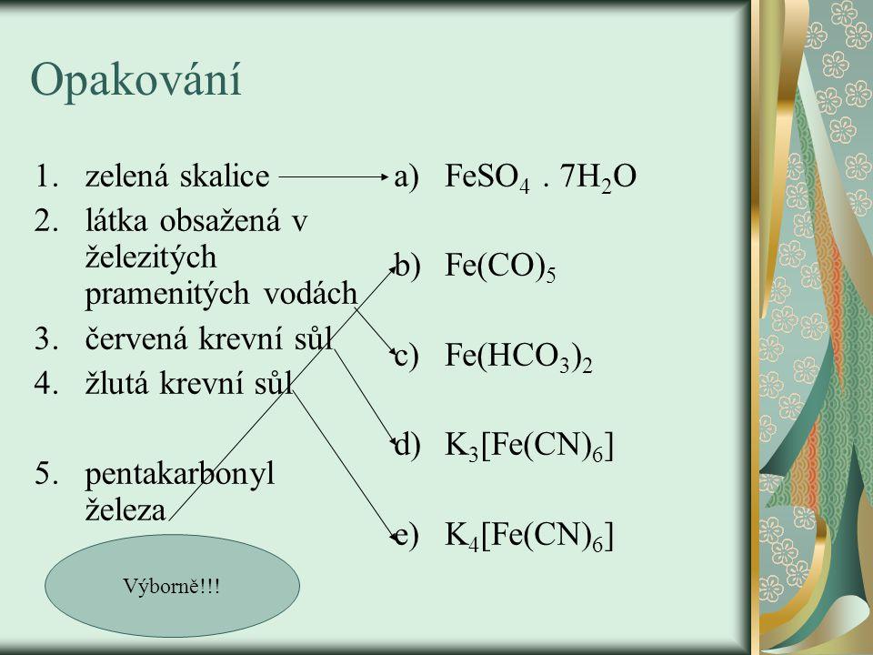 Opakování 1.zelená skalice 2.látka obsažená v železitých pramenitých vodách 3.červená krevní sůl 4.žlutá krevní sůl 5.pentakarbonyl železa a)FeSO 4.