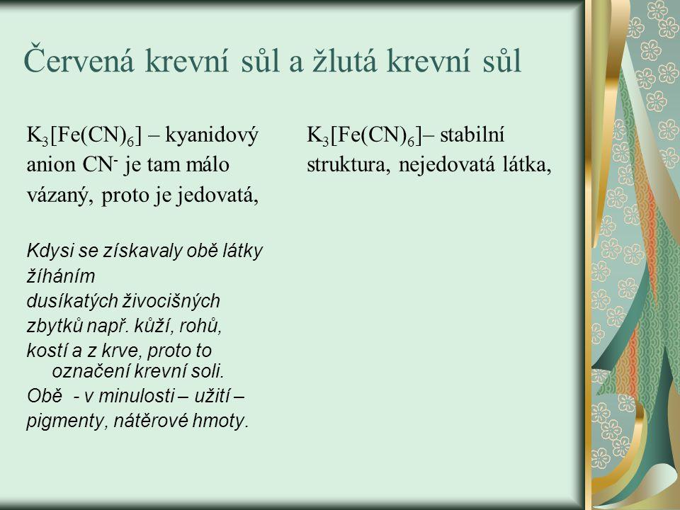 Červená krevní sůl a žlutá krevní sůl K 3 [Fe(CN) 6 ] – kyanidový anion CN - je tam málo vázaný, proto je jedovatá, Kdysi se získavaly obě látky žíháním dusíkatých živocišných zbytků např.