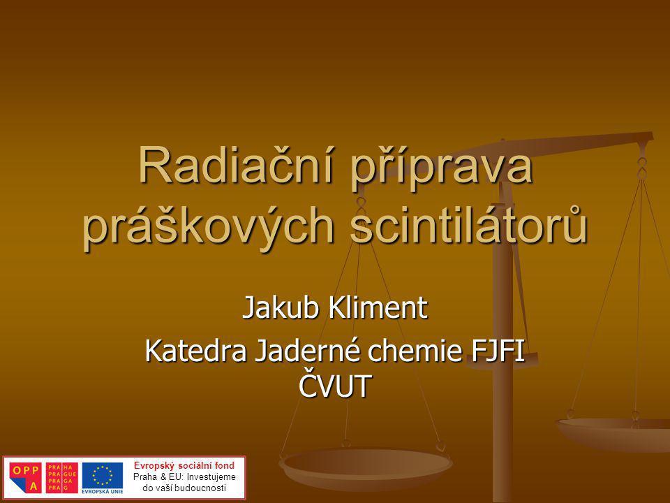 Radiační příprava práškových scintilátorů Jakub Kliment Katedra Jaderné chemie FJFI ČVUT Evropský sociální fond Praha & EU: Investujeme do vaší budouc