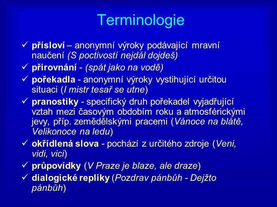 Terminologie přísloví – anonymní výroky podávající mravní naučení (S poctivostí nejdál dojdeš) přirovnání - (spát jako na vodě) pořekadla - anonymní výroky vystihující určitou situaci (I mistr tesař se utne) pranostiky - specifický druh pořekadel vyjadřující vztah mezi časovým obdobím roku a atmosférickými jevy, příp.