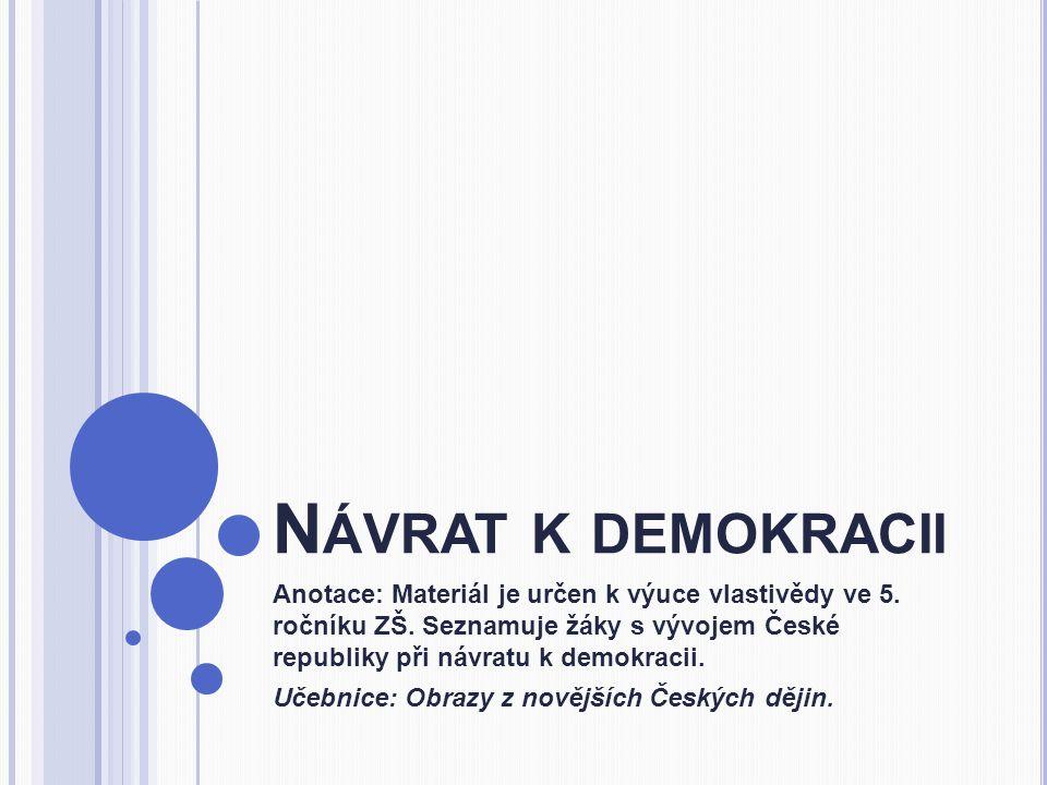 N ÁVRAT K DEMOKRACII Anotace: Materiál je určen k výuce vlastivědy ve 5. ročníku ZŠ. Seznamuje žáky s vývojem České republiky při návratu k demokracii