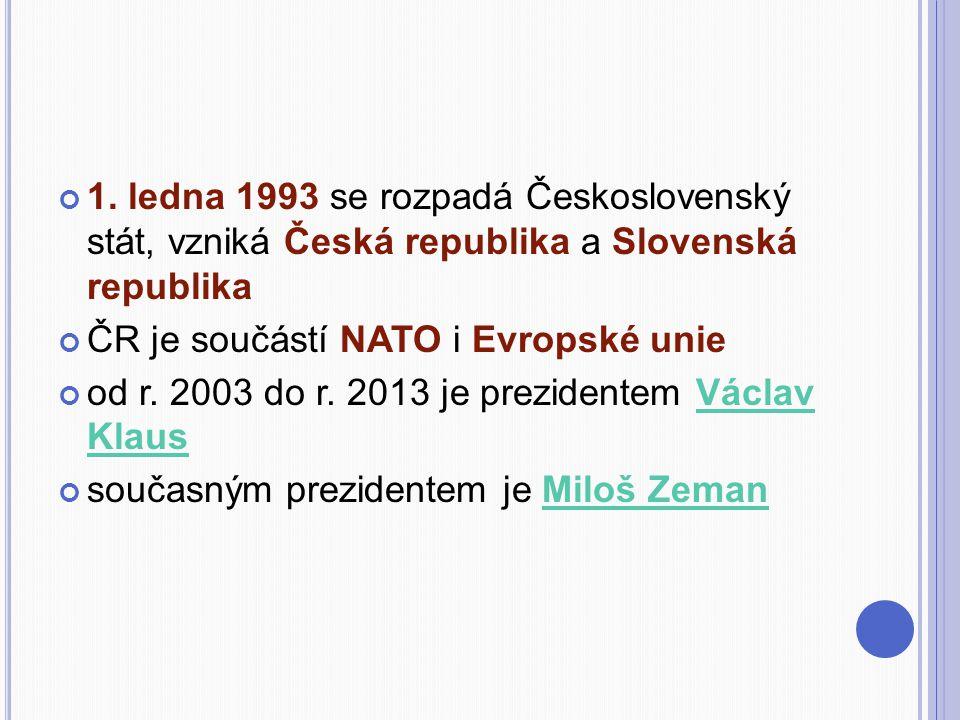 1. ledna 1993 se rozpadá Československý stát, vzniká Česká republika a Slovenská republika ČR je součástí NATO i Evropské unie od r. 2003 do r. 2013 j