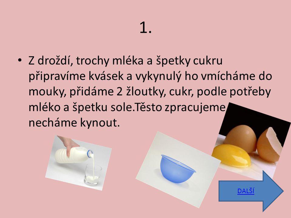 1. Z droždí, trochy mléka a špetky cukru připravíme kvásek a vykynulý ho vmícháme do mouky, přidáme 2 žloutky, cukr, podle potřeby mléko a špetku sole