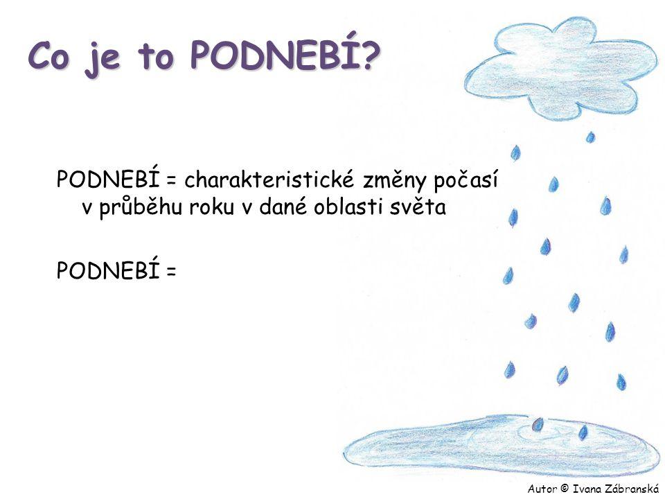 Co je to PODNEBÍ? PODNEBÍ = charakteristické změny počasí v průběhu roku v dané oblasti světa PODNEBÍ = Autor © Ivana Zábranská
